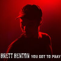 You Got to Pray — Brett Benton