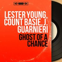 Ghost of a Chance — Count Basie, Lester Young, J. Guarnieri, Lester Young, Count Basie, J. Guarnieri