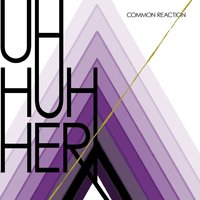 Common Reaction — Uh Huh Her