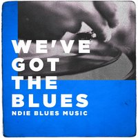 We've Got the Blues (Indie Blues Music) — сборник