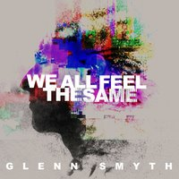 We All Feel the Same — Glenn Smyth