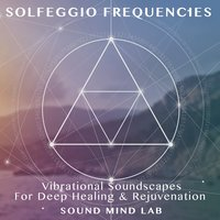 Solfeggio Frequencies, Vibrational Soundscapes for Deep Healing & Rejuvenation — Sound Mind Lab