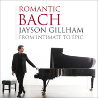 Romantic Bach: From Intimate to Epic — Jayson Gillham