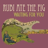 Waiting for You — Rubi Ate the Fig