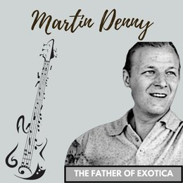 The Father of Exotica — Martin Denny