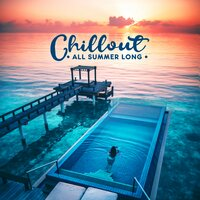 Chillout All Summer Long: Sunny Collection of Top 2019 Chill Out Music, Perfect Vacation Background, Tropical Holidays Relaxation Mix — The Best Of Chill Out Lounge, Todays Hits