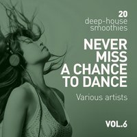 Never Miss A Chance To Dance (20 Deep-House Smoothies), Vol. 6 — сборник