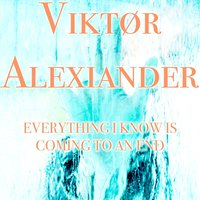 Everything I Know Is Coming to an End — Viktør Alexiander