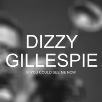If you could see me now — Dizzy Gillespie