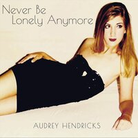 Never Be Lonely Anymore — Audrey Hendricks