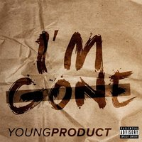 I'm Gone — Young Product