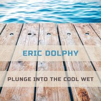 Plunge Into The Cool Wet — Eric Dolphy