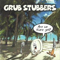 Are We There Yet? — Grub Stubbers