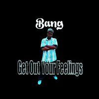 Get out Your Feelings — Bang
