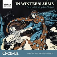 In Winter's Arms: Seasonal Music by Bob Chilcott — Bob Chilcott, Gretchen Kuhrmann, The Classical Brass Quintet, Choralis, Gretchen Kuhrmann, Cantus Primo Youth Choir