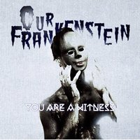 You Are a Witness — Our Frankenstein