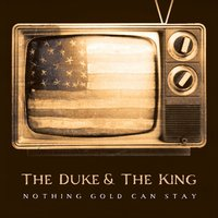 Nothing Gold Can Stay — The Duke & The King
