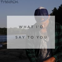What I'd Say to You — Ty March.