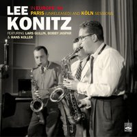 Lee Konitz in Europe '56. Paris And Köln Sessions — Lee Konitz, Hans Koller, Bobby Jaspar, Lars Gullin