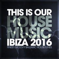 This Is Our House Music Ibiza 2016 - Finest Groovy Balearic House Tunes — сборник