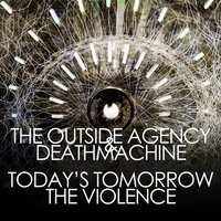 Today's Tomorrow / The Violence — The Outside Agency, Deathmachine