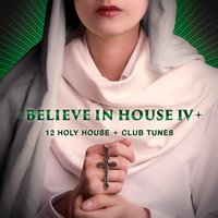 Believe in House 4 - 15 Holy House & Club Tunes — сборник