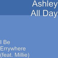 I Be Errywhere — Millie, Ashley All Day