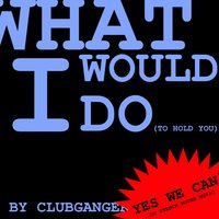What Would I Do (To Hold You) — Clubganger