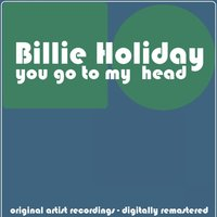 You Go to My Head — Billy Holiday