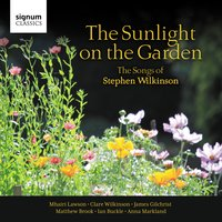 The Sunlight on the Garden: The Songs of Stephen Wilkinson — Stephen Wilkinson, Mhairi Lawson, Clare Wilkinson, James Gilchrist, Matthew Brook, Ian Buckle, Anna Markland