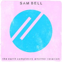 The Earth Completes Another Rotation — Sam Bell