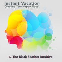 Creating Your Happy Place (Instant Vacation) — The Black Feather Intuitive