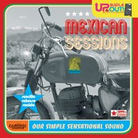 Mexican Sessions - Our Simple Sensational Sound — Up, Bustle & Out