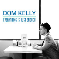 Everything Is Just Enough — Dom Kelly