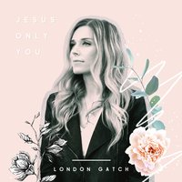 Jesus Only You — London Gatch