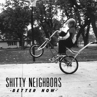 Better Now — Shitty Neighbors