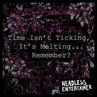 Time Isn't Ticking, It's Melting... Remember? — Headless Entertainer