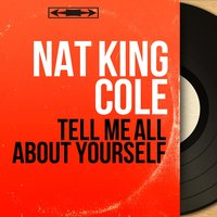 Tell Me All About Yourself — Nat King Cole, Dave Cavanaugh And His Orchestra