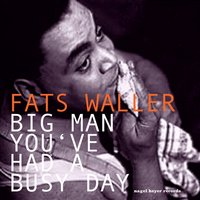 Big Man You've Had a Busy Day — Fats Waller