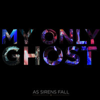 My Only Ghost — As Sirens Fall
