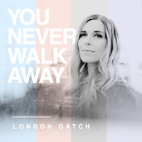 You Never Walk Away — London Gatch