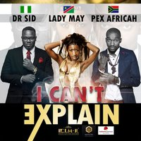 I Can't Explain — Lady May, Pex Africah, Dr Sid