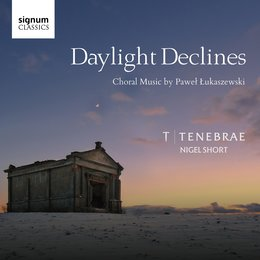 Daylight Declines: Choral Music by Paweł Łukaszewski — Paweł Łukaszewski, Tenebrae, Nigel Short