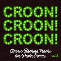 Croon! Croon! Croon! Classic Backing Tracks for Professionals, Vol. 3 — The Crooning Professionals
