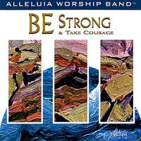 Be Strong And Take Courage — Alleluia Worship Band