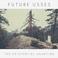 The Existential Haunting — Future Usses