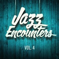 Jazz Encounters: The Finest Jazz You Might Have Never Heard, Vol. 4 — Jazz, Jazz Me Up, Jazz Instrumentals, Jazz Instrumentals, Smooth Jazz All Stars, Jazz, Smooth Jazz All Stars, Jazz Instrumentals, Jazz Me Up