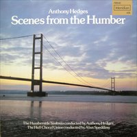 Anthony Hedges: Scenes from the Humber — Anthony Hedges, Alan Spedding, Humberside Sinfonia, Hull Choral Union, The Humberside Sinfonia