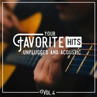 Your Favorite Hits Unplugged and Acoustic, Vol. 4 — Best Of Hits, Hits Etc., Acoustic Chill Out