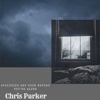 Apologies Are Good Before You're Alone — Chris Parker